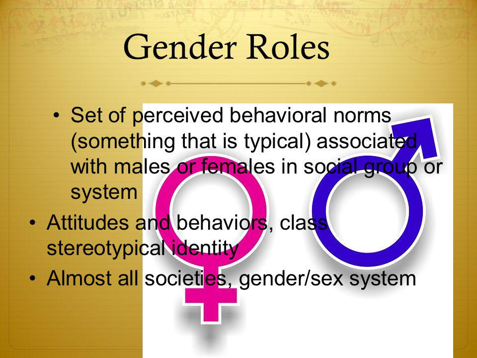 Gender Roles Set of perceived behavioral norms (something that is typical) associated with males or females in social group or system Attitudes and behaviors, class stereotypical identity Almost all societies, gender/sex system