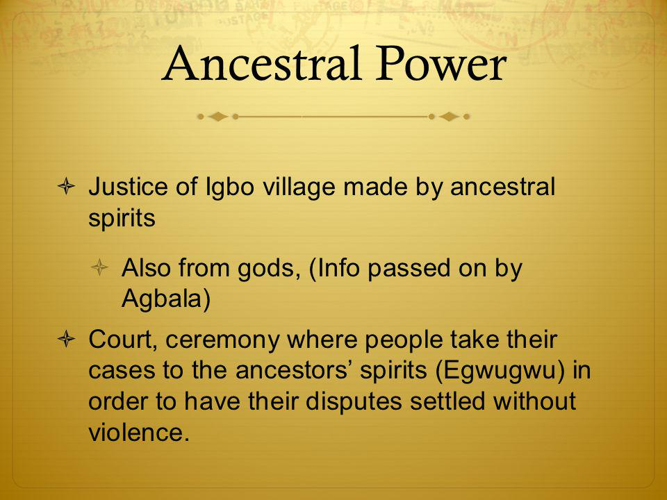 Ancestral Power  Justice of Igbo village made by ancestral spirits  Also from gods, (Info passed on by Agbala)  Court, ceremony where people take t