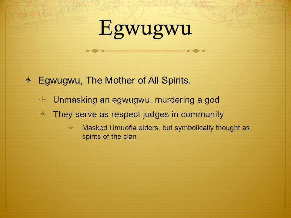 Egwugwu  Egwugwu, The Mother of All Spirits.  Unmasking an egwugwu, murdering a god  They serve as respect judges in community  Masked Umuofia eld