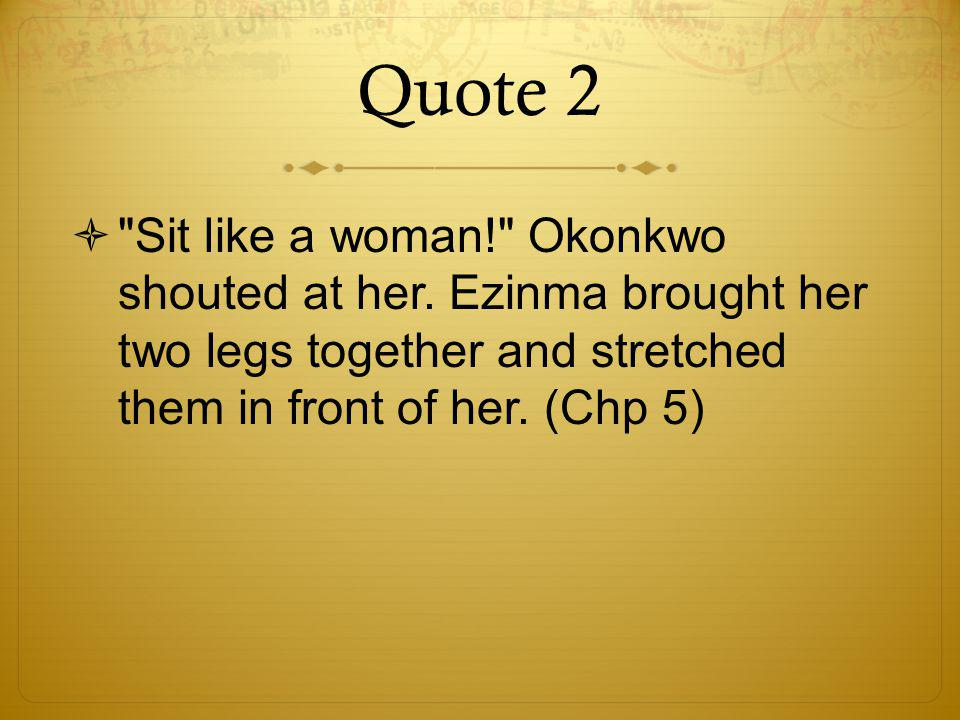 Quote 2  Sit like a woman! Okonkwo shouted at her.