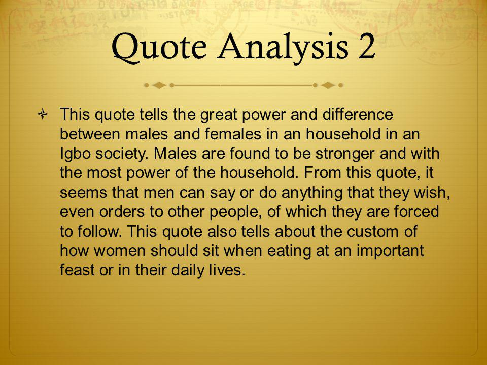 Quote Analysis 2  This quote tells the great power and difference between males and females in an household in an Igbo society.