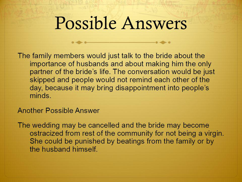 Possible Answers The family members would just talk to the bride about the importance of husbands and about making him the only partner of the bride's