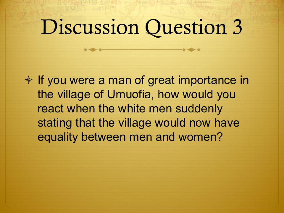 Discussion Question 3  If you were a man of great importance in the village of Umuofia, how would you react when the white men suddenly stating that