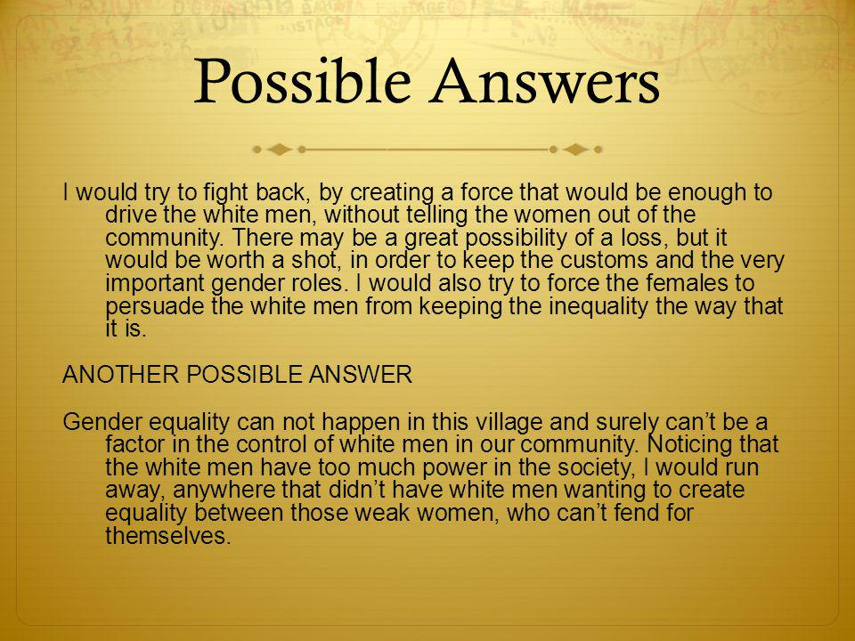 Possible Answers I would try to fight back, by creating a force that would be enough to drive the white men, without telling the women out of the community.