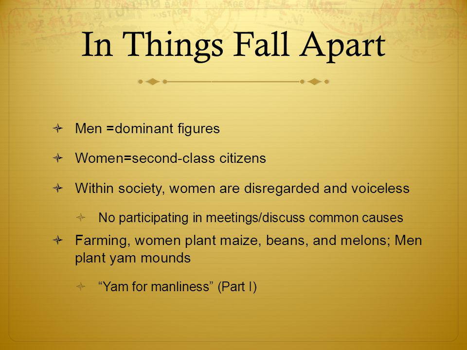 In Things Fall Apart  Men =dominant figures  Women=second-class citizens  Within society, women are disregarded and voiceless  No participating in