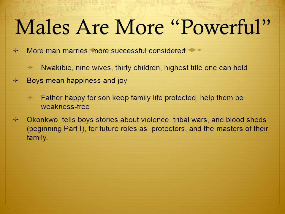 Males Are More Powerful  More man marries, more successful considered  Nwakibie, nine wives, thirty children, highest title one can hold  Boys mean happiness and joy  Father happy for son keep family life protected, help them be weakness-free  Okonkwo tells boys stories about violence, tribal wars, and blood sheds (beginning Part I), for future roles as protectors, and the masters of their family.