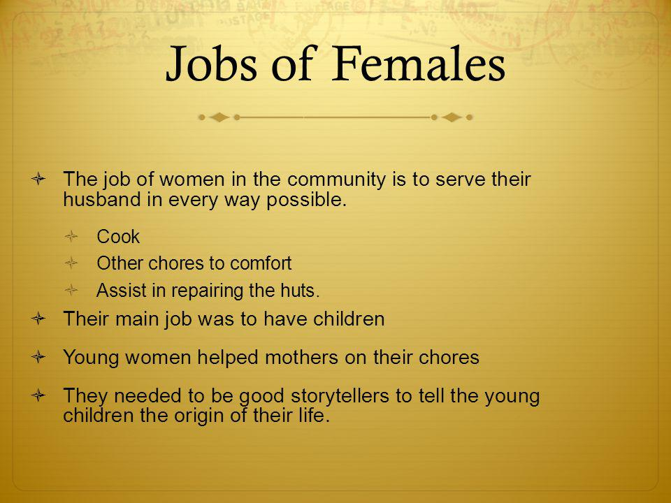 Jobs of Females  The job of women in the community is to serve their husband in every way possible.  Cook  Other chores to comfort  Assist in repa