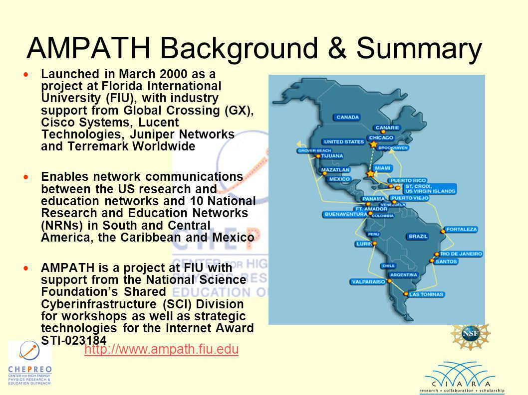 AMPATH Background & Summary  Launched in March 2000 as a project at Florida International University (FIU), with industry support from Global Crossing (GX), Cisco Systems, Lucent Technologies, Juniper Networks and Terremark Worldwide  Enables network communications between the US research and education networks and 10 National Research and Education Networks (NRNs) in South and Central America, the Caribbean and Mexico  AMPATH is a project at FIU with support from the National Science Foundation's Shared Cyberinfrastructure (SCI) Division for workshops as well as strategic technologies for the Internet Award STI-023184 http://www.ampath.fiu.edu