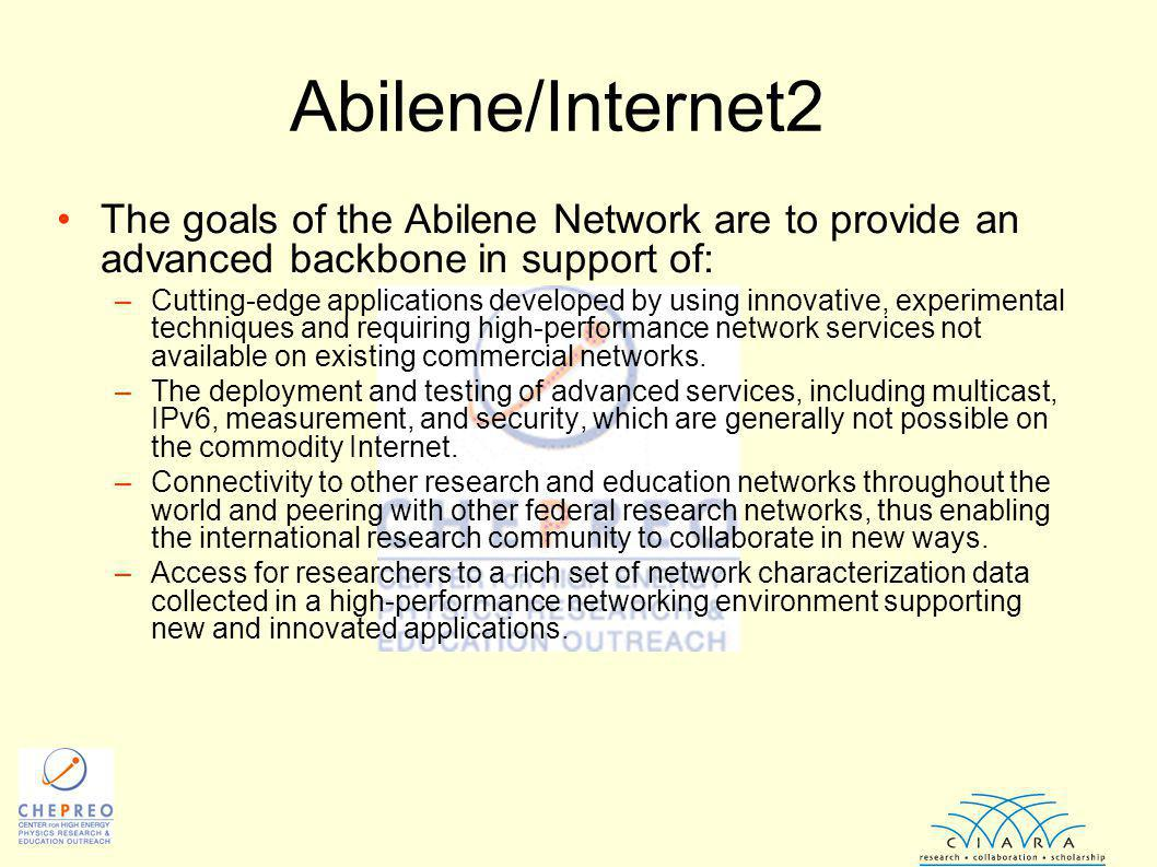 Abilene/Internet2 The goals of the Abilene Network are to provide an advanced backbone in support of: –Cutting-edge applications developed by using innovative, experimental techniques and requiring high-performance network services not available on existing commercial networks.