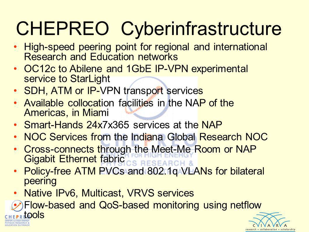 CHEPREO Cyberinfrastructure High-speed peering point for regional and international Research and Education networks OC12c to Abilene and 1GbE IP-VPN experimental service to StarLight SDH, ATM or IP-VPN transport services Available collocation facilities in the NAP of the Americas, in Miami Smart-Hands 24x7x365 services at the NAP NOC Services from the Indiana Global Research NOC Cross-connects through the Meet-Me Room or NAP Gigabit Ethernet fabric Policy-free ATM PVCs and 802.1q VLANs for bilateral peering Native IPv6, Multicast, VRVS services Flow-based and QoS-based monitoring using netflow tools