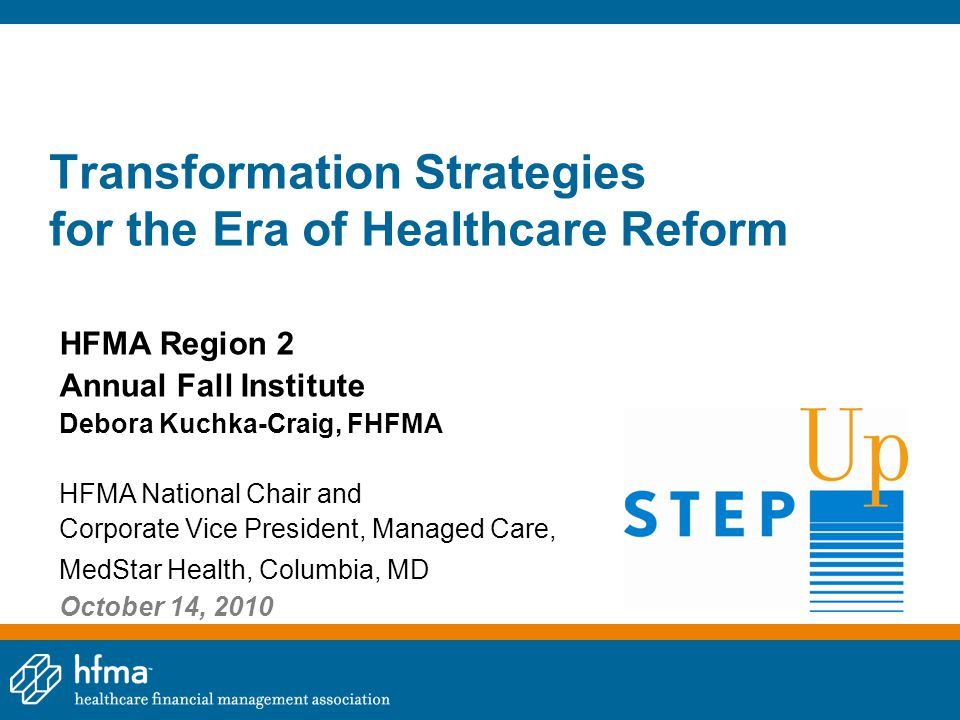 Transformation Strategies for the Era of Healthcare Reform HFMA Region 2 Annual Fall Institute Debora Kuchka-Craig, FHFMA HFMA National Chair and Corp
