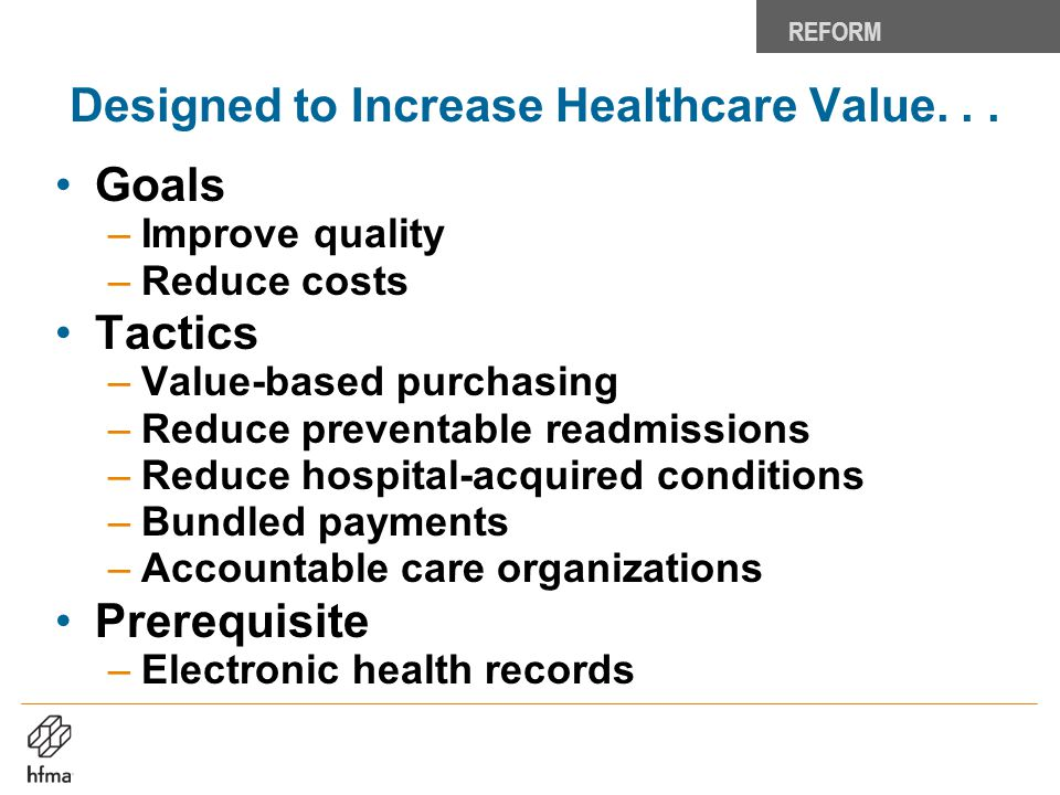 Designed to Increase Healthcare Value... Goals –Improve quality –Reduce costs Tactics –Value-based purchasing –Reduce preventable readmissions –Reduce