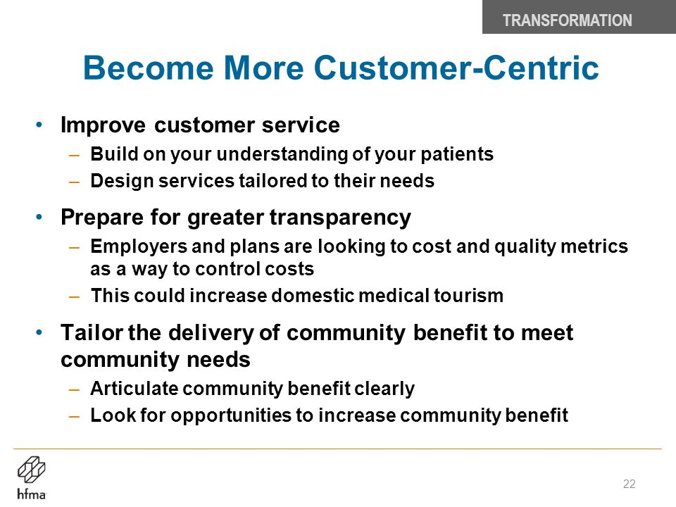 Become More Customer-Centric Improve customer service –Build on your understanding of your patients –Design services tailored to their needs Prepare f