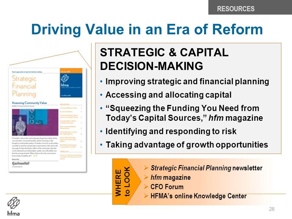 Driving Value in an Era of Reform RESOURCES  Strategic Financial Planning newsletter  hfm magazine  CFO Forum  HFMA's online Knowledge Center STRA