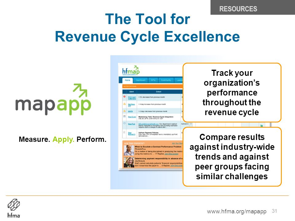 Measure. Apply. Perform. The Tool for Revenue Cycle Excellence RESOURCES Compare results against industry-wide trends and against peer groups facing s