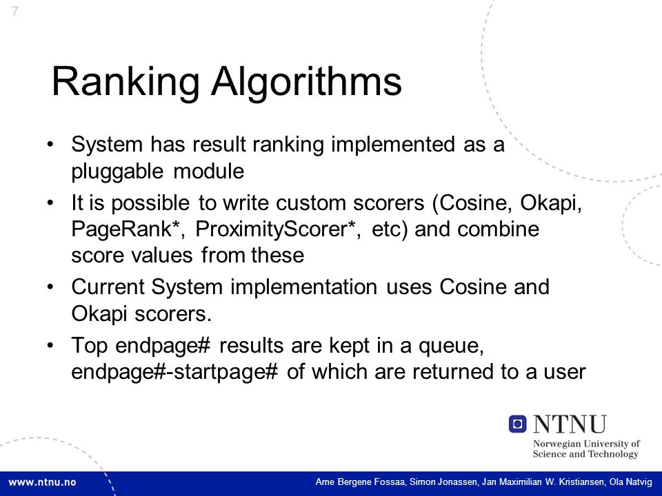 7 Ranking Algorithms System has result ranking implemented as a pluggable module It is possible to write custom scorers (Cosine, Okapi, PageRank*, ProximityScorer*, etc) and combine score values from these Current System implementation uses Cosine and Okapi scorers.
