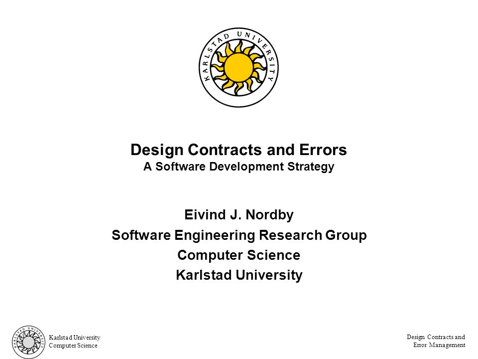 Karlstad University Computer Science Design Contracts and Error Management Contract principles, page 32 Do Not Try to Handle the Error Do not handle errors and allow the system to go on –The client should not be aware of any exceptions that might be thrown.