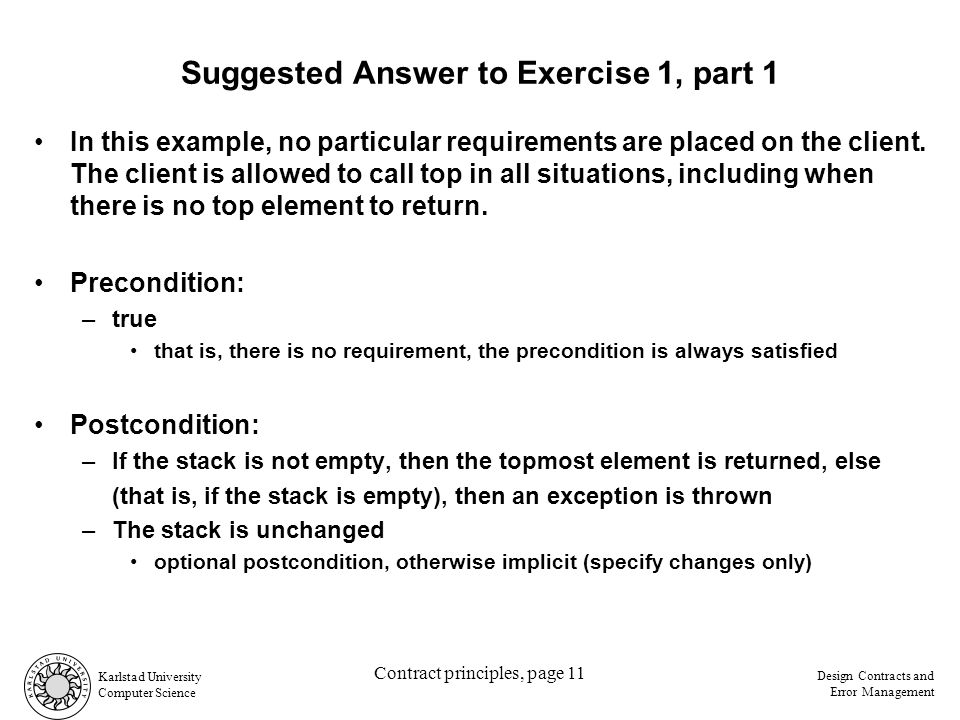 Karlstad University Computer Science Design Contracts and Error Management Contract principles, page 11 Suggested Answer to Exercise 1, part 1 In this example, no particular requirements are placed on the client.