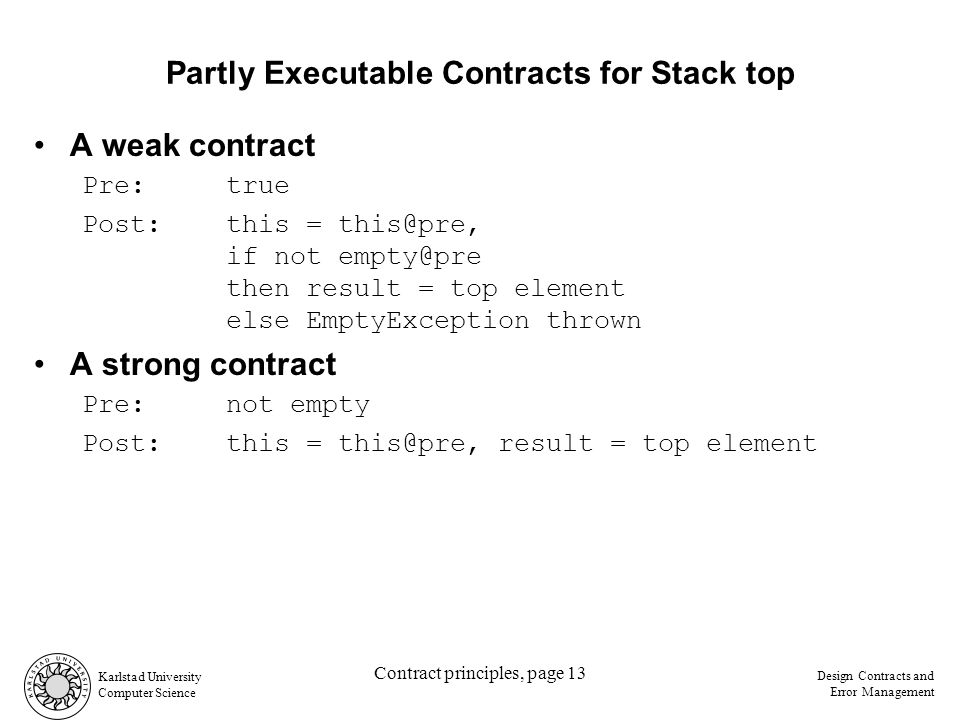 Karlstad University Computer Science Design Contracts and Error Management Contract principles, page 13 Partly Executable Contracts for Stack top A weak contract Pre:true Post:this = this@pre, if not empty@pre then result = top element else EmptyException thrown A strong contract Pre:not empty Post:this = this@pre, result = top element