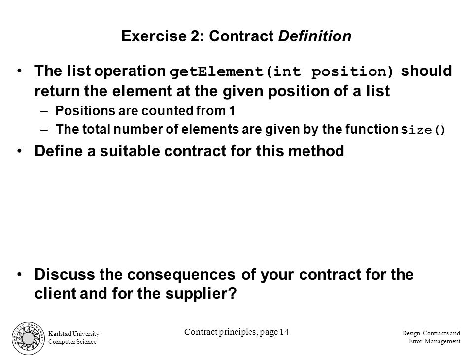 Karlstad University Computer Science Design Contracts and Error Management Contract principles, page 14 Exercise 2: Contract Definition The list operation getElement(int position) should return the element at the given position of a list –Positions are counted from 1 –The total number of elements are given by the function s ize() Define a suitable contract for this method Discuss the consequences of your contract for the client and for the supplier