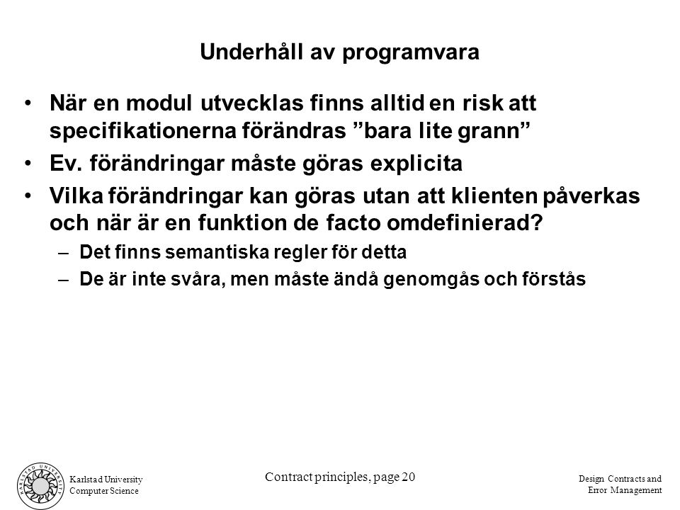 Karlstad University Computer Science Design Contracts and Error Management Contract principles, page 20 Underhåll av programvara När en modul utvecklas finns alltid en risk att specifikationerna förändras bara lite grann Ev.