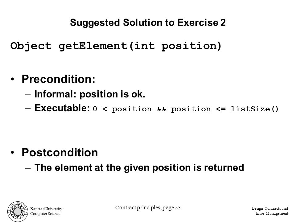 Karlstad University Computer Science Design Contracts and Error Management Contract principles, page 23 Suggested Solution to Exercise 2 Object getElement(int position) Precondition: –Informal: position is ok.
