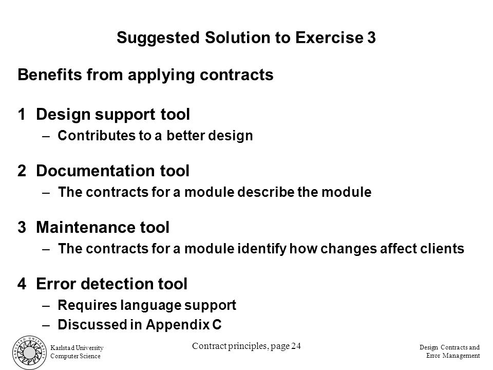 Karlstad University Computer Science Design Contracts and Error Management Contract principles, page 24 Suggested Solution to Exercise 3 Benefits from applying contracts 1Design support tool –Contributes to a better design 2Documentation tool –The contracts for a module describe the module 3Maintenance tool –The contracts for a module identify how changes affect clients 4Error detection tool –Requires language support –Discussed in Appendix C