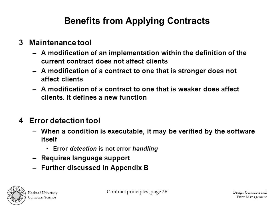 Karlstad University Computer Science Design Contracts and Error Management Contract principles, page 26 Benefits from Applying Contracts 3Maintenance tool –A modification of an implementation within the definition of the current contract does not affect clients –A modification of a contract to one that is stronger does not affect clients –A modification of a contract to one that is weaker does affect clients.