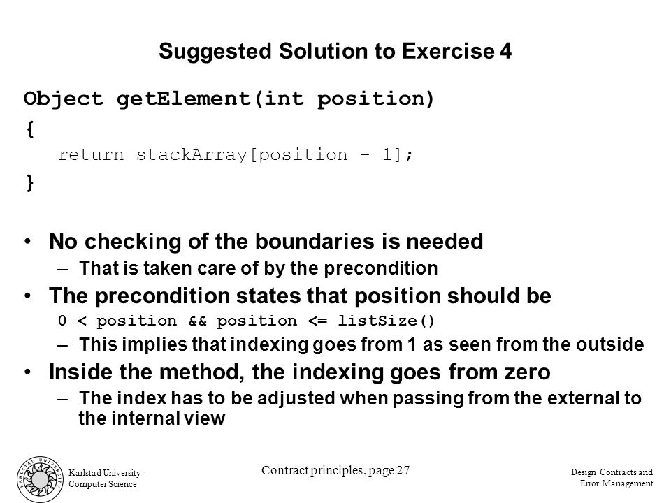 Karlstad University Computer Science Design Contracts and Error Management Contract principles, page 27 Suggested Solution to Exercise 4 Object getElement(int position) { return stackArray[position - 1]; } No checking of the boundaries is needed –That is taken care of by the precondition The precondition states that position should be 0 < position && position <= listSize() –This implies that indexing goes from 1 as seen from the outside Inside the method, the indexing goes from zero –The index has to be adjusted when passing from the external to the internal view