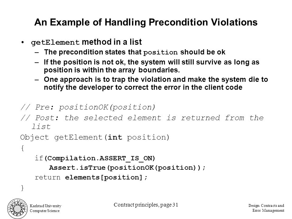 Karlstad University Computer Science Design Contracts and Error Management Contract principles, page 31 An Example of Handling Precondition Violations getElement method in a list –The precondition states that position should be ok –If the position is not ok, the system will still survive as long as position is within the array boundaries.