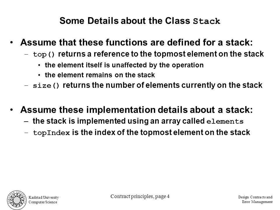Karlstad University Computer Science Design Contracts and Error Management Contract principles, page 5 Different Styles of Calling a Function Obtaining the top element of a stack –defensive programming, with no explicit contract Implicit precondition for top: true Client code...pushes and pops...