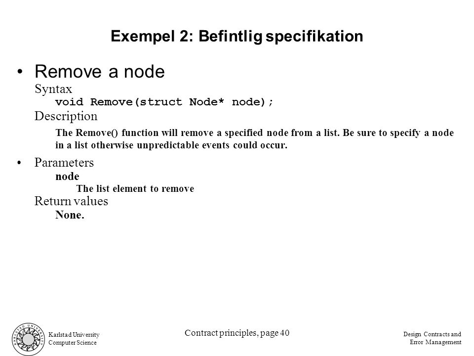 Karlstad University Computer Science Design Contracts and Error Management Contract principles, page 40 Exempel 2: Befintlig specifikation Remove a node Syntax void Remove(struct Node* node); Description The Remove() function will remove a specified node from a list.