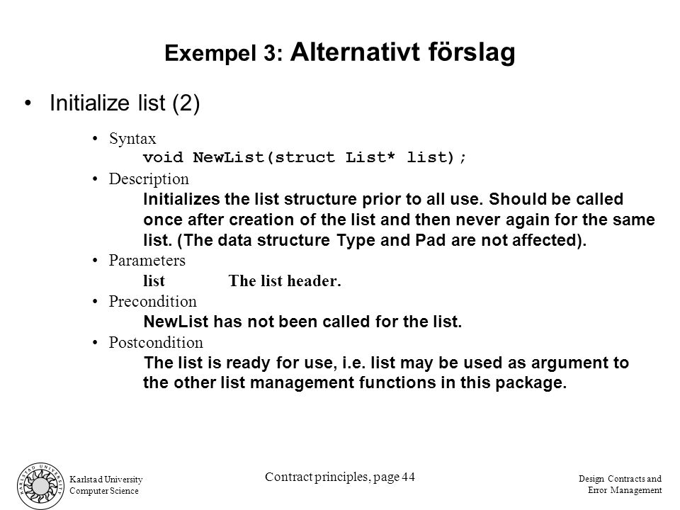 Karlstad University Computer Science Design Contracts and Error Management Contract principles, page 44 Initialize list (2) Syntax void NewList(struct List* list); Description Initializes the list structure prior to all use.