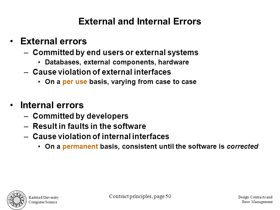 Karlstad University Computer Science Design Contracts and Error Management Contract principles, page 50 External errors –Committed by end users or external systems Databases, external components, hardware –Cause violation of external interfaces Internal errors –Committed by developers –Result in faults in the software –Cause violation of internal interfaces External and Internal Errors On a permanent basis, consistent until the software is corrected On a per use basis, varying from case to case