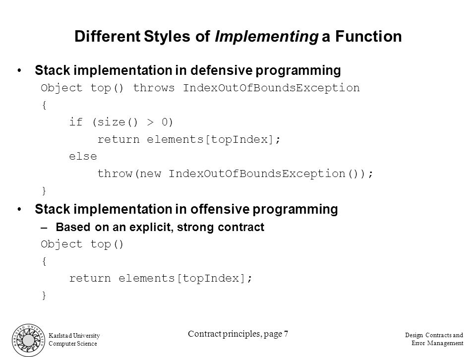Karlstad University Computer Science Design Contracts and Error Management Contract principles, page 7 Different Styles of Implementing a Function Stack implementation in defensive programming Object top() throws IndexOutOfBoundsException { if (size() > 0) return elements[topIndex]; else throw(new IndexOutOfBoundsException()); } Stack implementation in offensive programming –Based on an explicit, strong contract Object top() { return elements[topIndex]; }