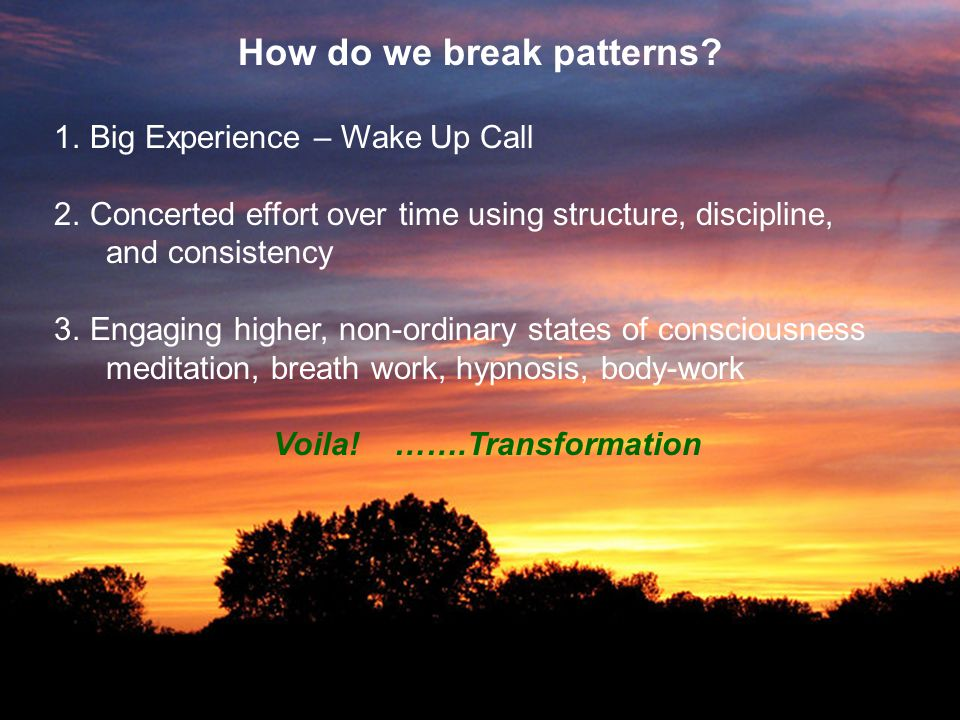 How do we break patterns? 1. Big Experience – Wake Up Call 2. Concerted effort over time using structure, discipline, and consistency 3. Engaging high
