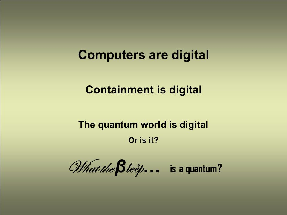 Computers are digital The quantum world is digital Or is it.