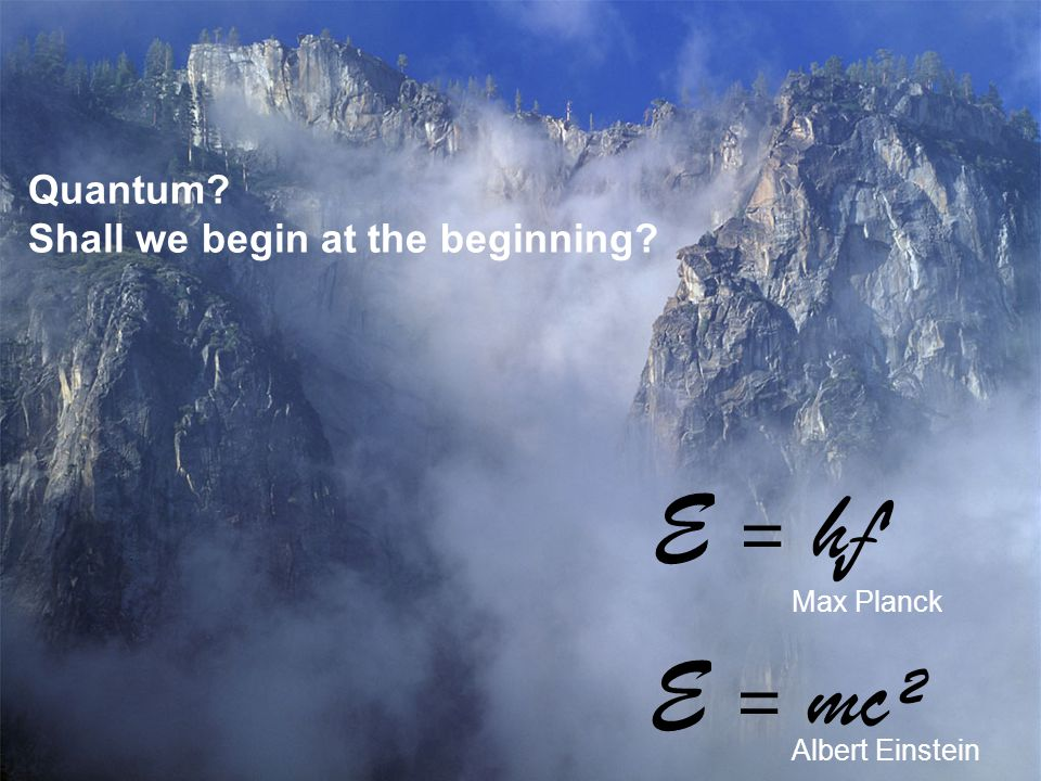 E = mc² Quantum? Shall we begin at the beginning? E = hƒ Max Planck Albert Einstein