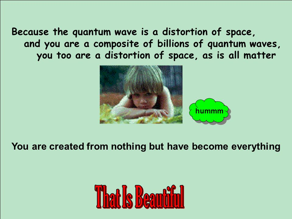 Because the quantum wave is a distortion of space, and you are a composite of billions of quantum waves, you too are a distortion of space, as is all