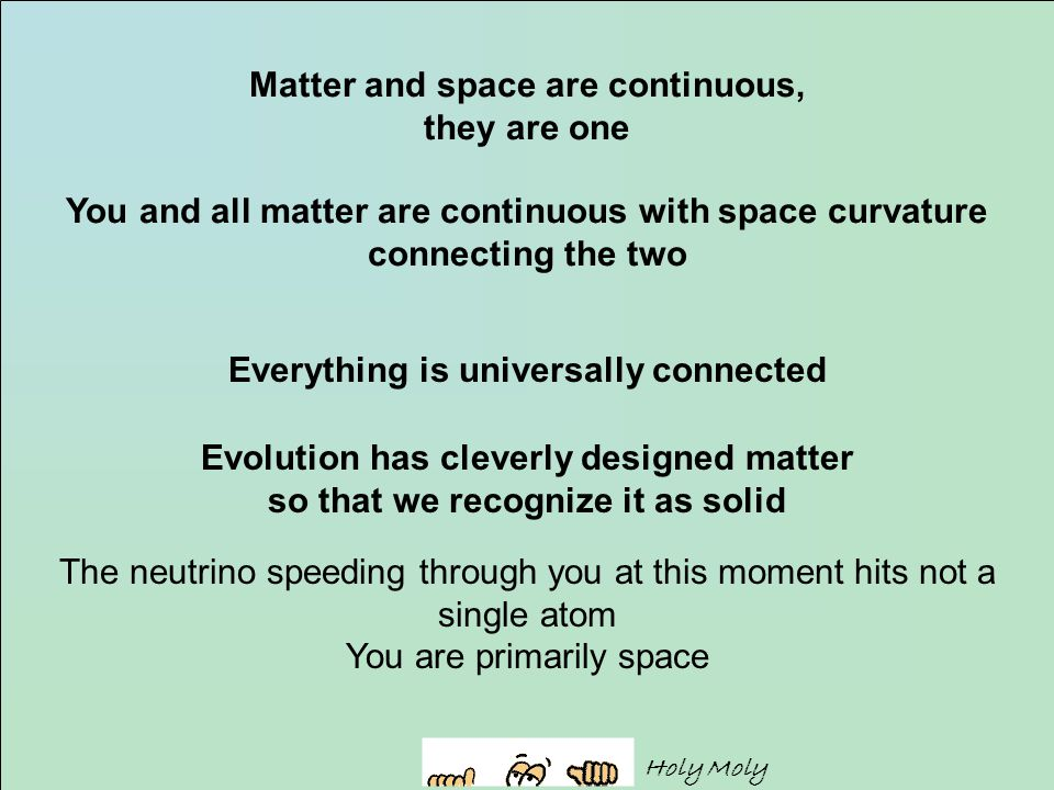 Matter and space are continuous, they are one You and all matter are continuous with space curvature connecting the two Everything is universally connected Evolution has cleverly designed matter so that we recognize it as solid The neutrino speeding through you at this moment hits not a single atom You are primarily space Holy Moly