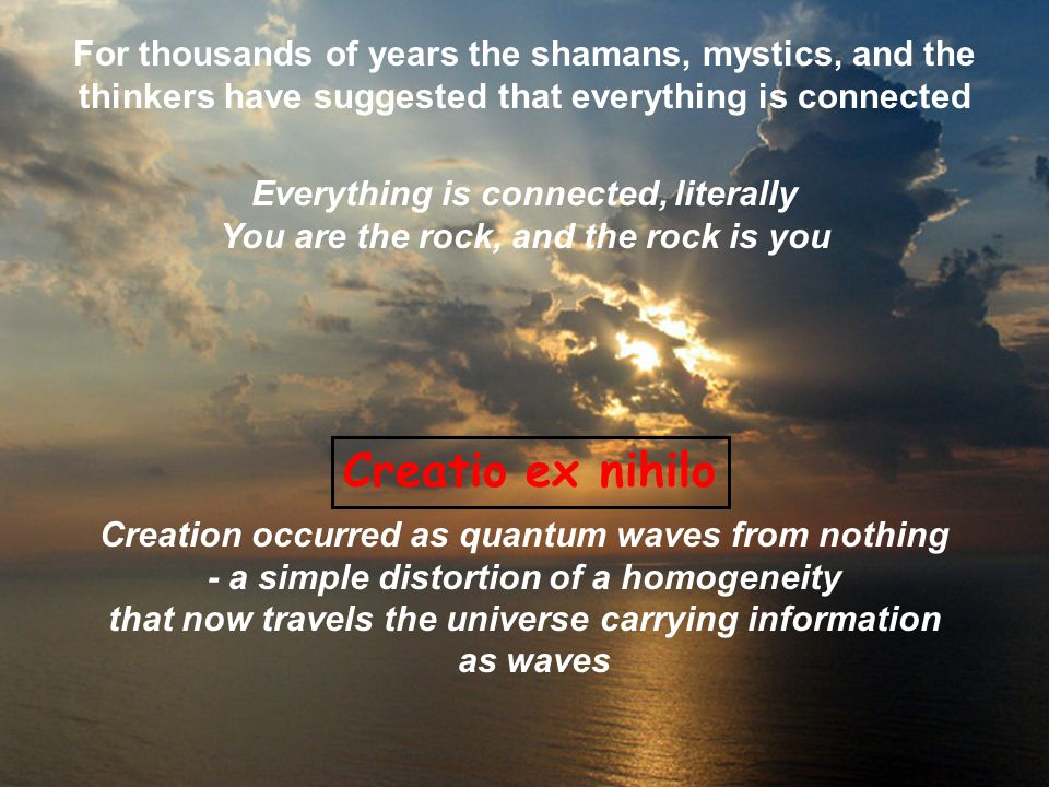Everything is connected, literally You are the rock, and the rock is you For thousands of years the shamans, mystics, and the thinkers have suggested that everything is connected Creatio ex nihilo Creation occurred as quantum waves from nothing - a simple distortion of a homogeneity that now travels the universe carrying information as waves