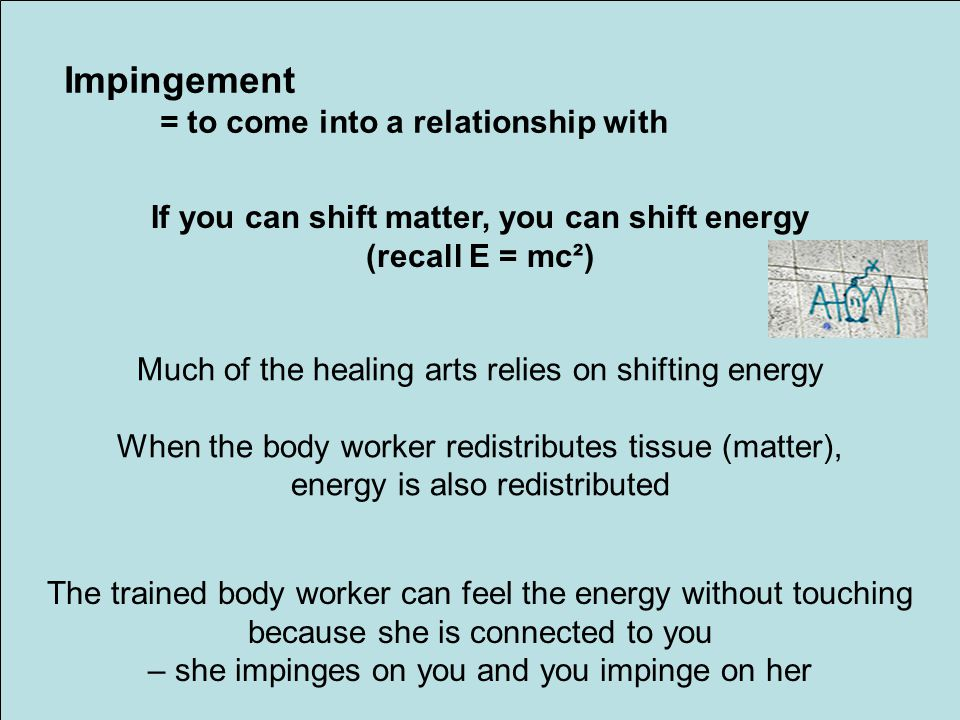 If you can shift matter, you can shift energy (recall E = mc²) Impingement = to come into a relationship with Much of the healing arts relies on shifting energy When the body worker redistributes tissue (matter), energy is also redistributed The trained body worker can feel the energy without touching because she is connected to you – she impinges on you and you impinge on her