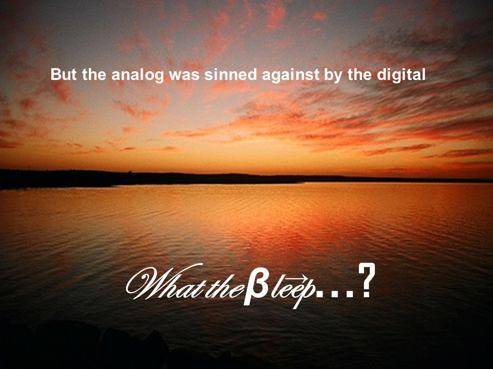 But the analog was sinned against by the digital What the β leep … →
