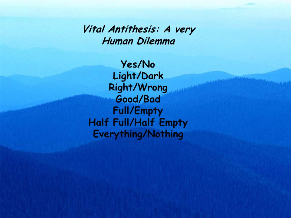 Vital Antithesis: A very Human Dilemma Yes/No Light/Dark Right/Wrong Good/Bad Full/Empty Half Full/Half Empty Everything/Nothing
