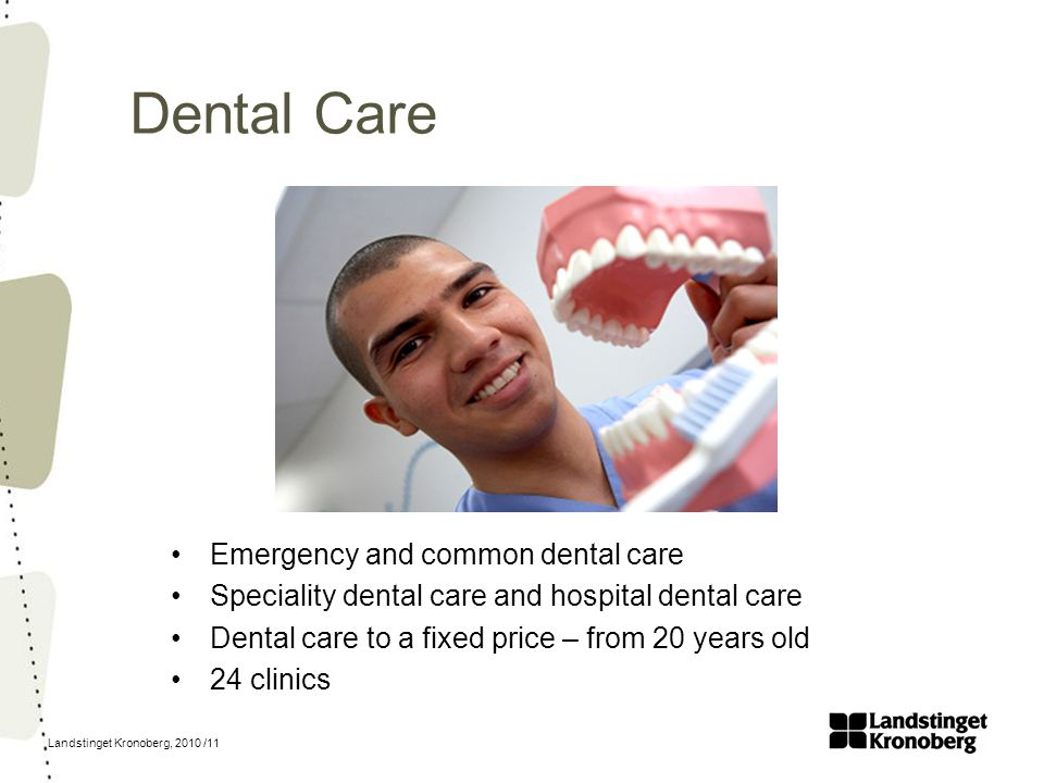 Landstinget Kronoberg, 2010 /11 Dental Care Emergency and common dental care Speciality dental care and hospital dental care Dental care to a fixed pr