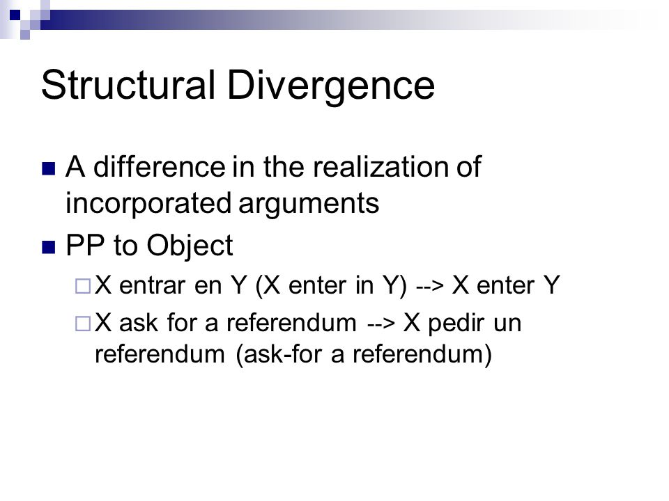 Structural Divergence A difference in the realization of incorporated arguments PP to Object  X entrar en Y (X enter in Y) --> X enter Y  X ask for a referendum --> X pedir un referendum (ask-for a referendum)