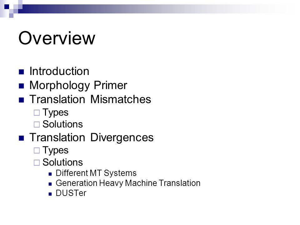 Overview Introduction Morphology Primer Translation Mismatches  Types  Solutions Translation Divergences  Types  Solutions Different MT Systems Generation Heavy Machine Translation DUSTer