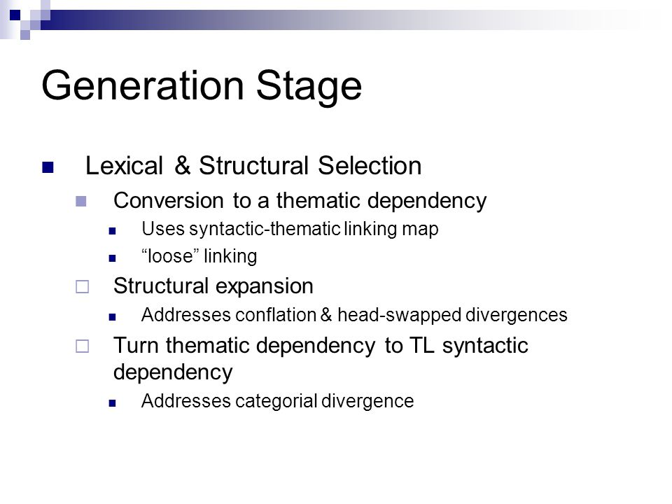 Generation Stage Lexical & Structural Selection Conversion to a thematic dependency Uses syntactic-thematic linking map loose linking  Structural expansion Addresses conflation & head-swapped divergences  Turn thematic dependency to TL syntactic dependency Addresses categorial divergence