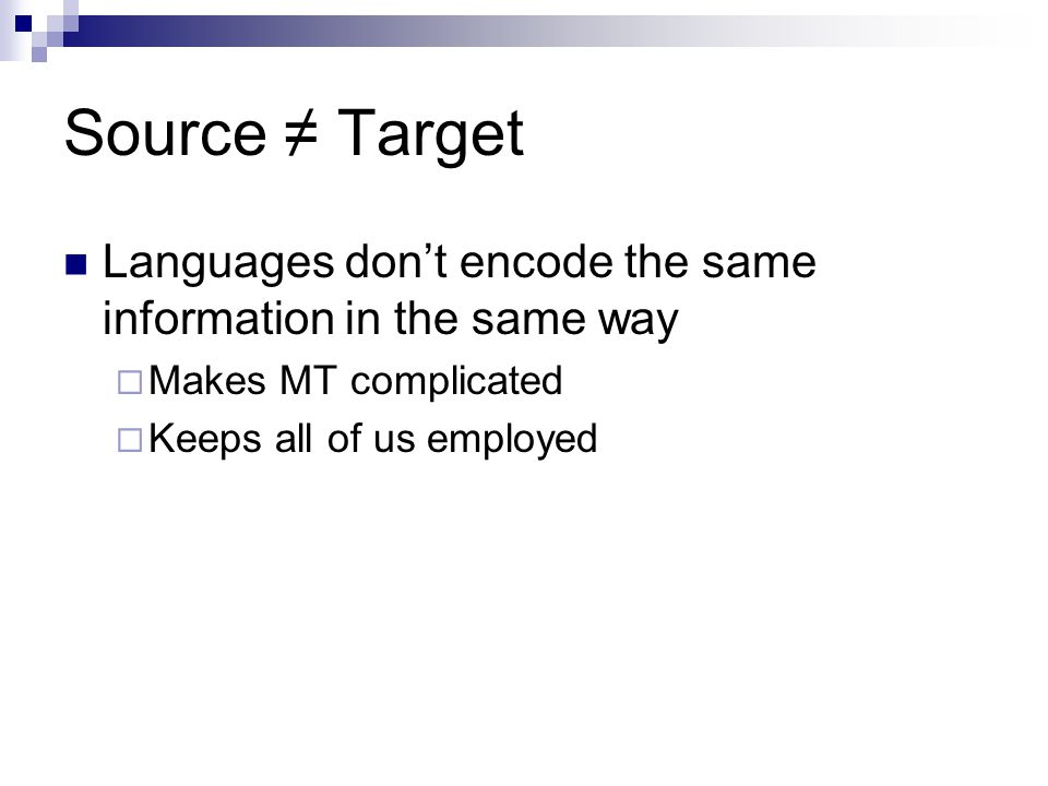 Source ≠ Target Languages don't encode the same information in the same way  Makes MT complicated  Keeps all of us employed