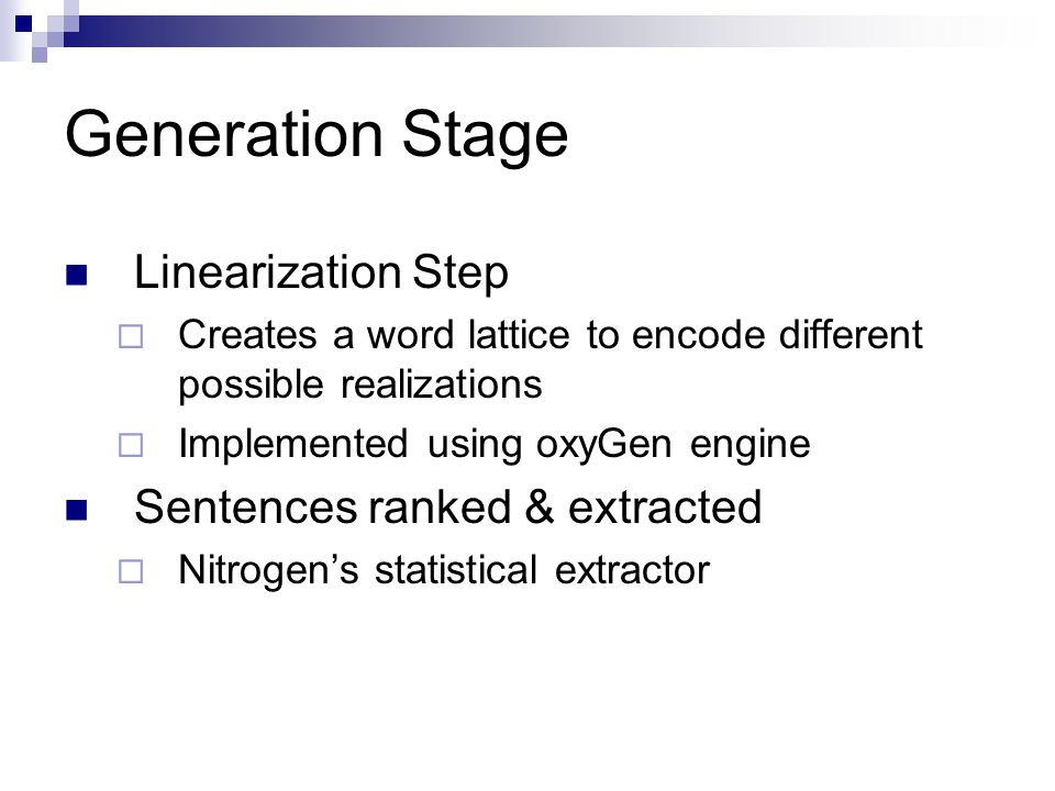 Generation Stage Linearization Step  Creates a word lattice to encode different possible realizations  Implemented using oxyGen engine Sentences ranked & extracted  Nitrogen's statistical extractor